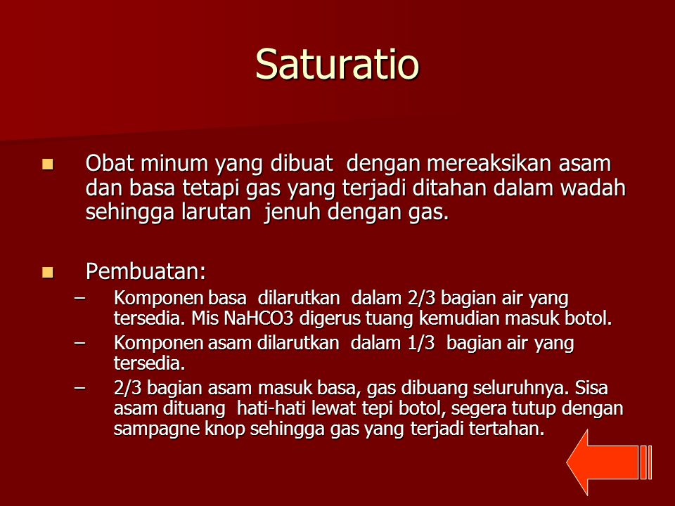 Saturatio Obat minum yang dibuat dengan mereaksikan asam dan basa tetapi gas yang terjadi ditahan dalam wadah sehingga larutan jenuh dengan gas. Obat