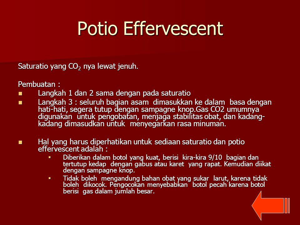 Potio Effervescent Saturatio yang CO 2 nya lewat jenuh. Pembuatan : Langkah 1 dan 2 sama dengan pada saturatio Langkah 1 dan 2 sama dengan pada satura