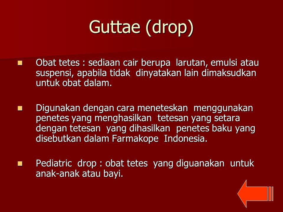Guttae (drop) Obat tetes : sediaan cair berupa larutan, emulsi atau suspensi, apabila tidak dinyatakan lain dimaksudkan untuk obat dalam. Obat tetes :