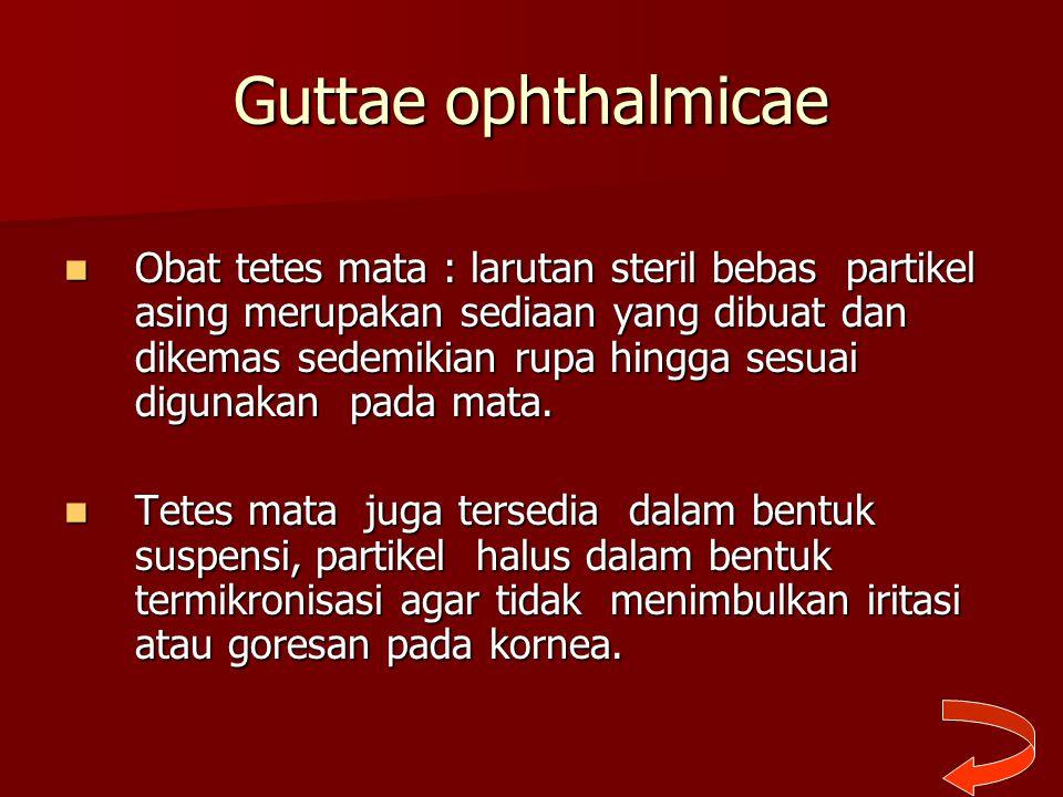 Guttae ophthalmicae Obat tetes mata : larutan steril bebas partikel asing merupakan sediaan yang dibuat dan dikemas sedemikian rupa hingga sesuai digu