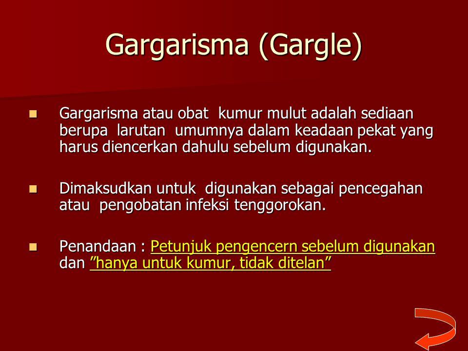 Gargarisma (Gargle) Gargarisma atau obat kumur mulut adalah sediaan berupa larutan umumnya dalam keadaan pekat yang harus diencerkan dahulu sebelum di