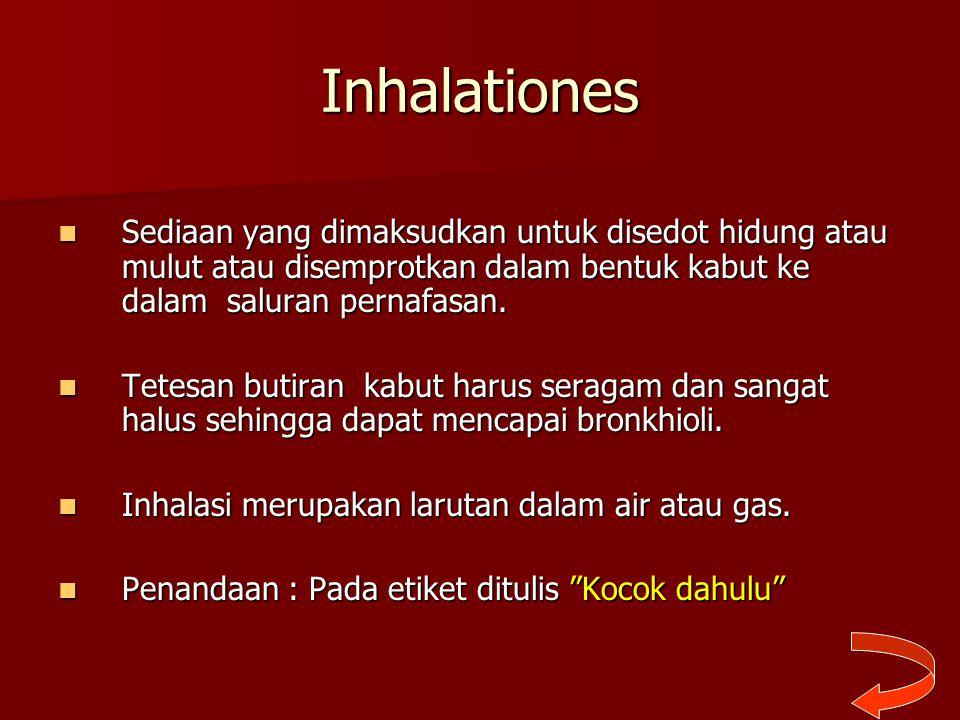 Inhalationes Sediaan yang dimaksudkan untuk disedot hidung atau mulut atau disemprotkan dalam bentuk kabut ke dalam saluran pernafasan. Sediaan yang d