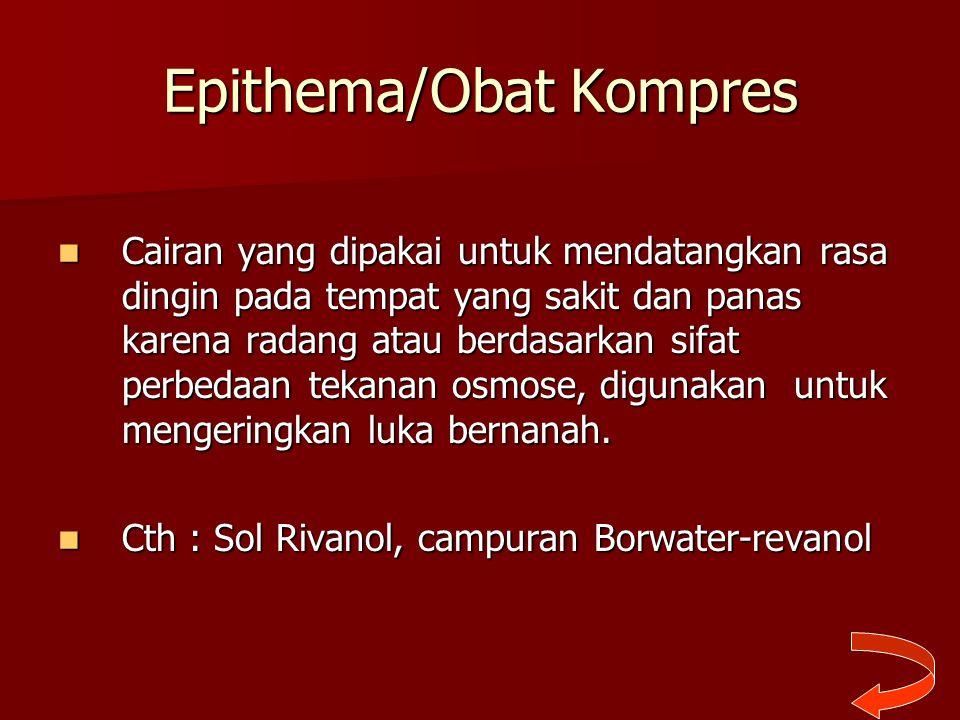 Epithema/Obat Kompres Cairan yang dipakai untuk mendatangkan rasa dingin pada tempat yang sakit dan panas karena radang atau berdasarkan sifat perbeda
