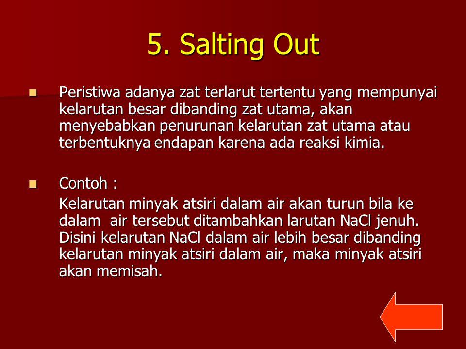 5. Salting Out Peristiwa adanya zat terlarut tertentu yang mempunyai kelarutan besar dibanding zat utama, akan menyebabkan penurunan kelarutan zat uta