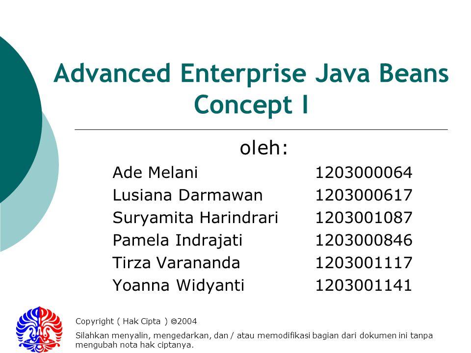 Advanced Enterprise Java Beans Concept I oleh: Ade Melani1203000064 Lusiana Darmawan1203000617 Suryamita Harindrari1203001087 Pamela Indrajati1203000846 Tirza Varananda1203001117 Yoanna Widyanti1203001141 Copyright ( Hak Cipta ) 2004 Silahkan menyalin, mengedarkan, dan / atau memodifikasi bagian dari dokumen ini tanpa mengubah nota hak ciptanya.
