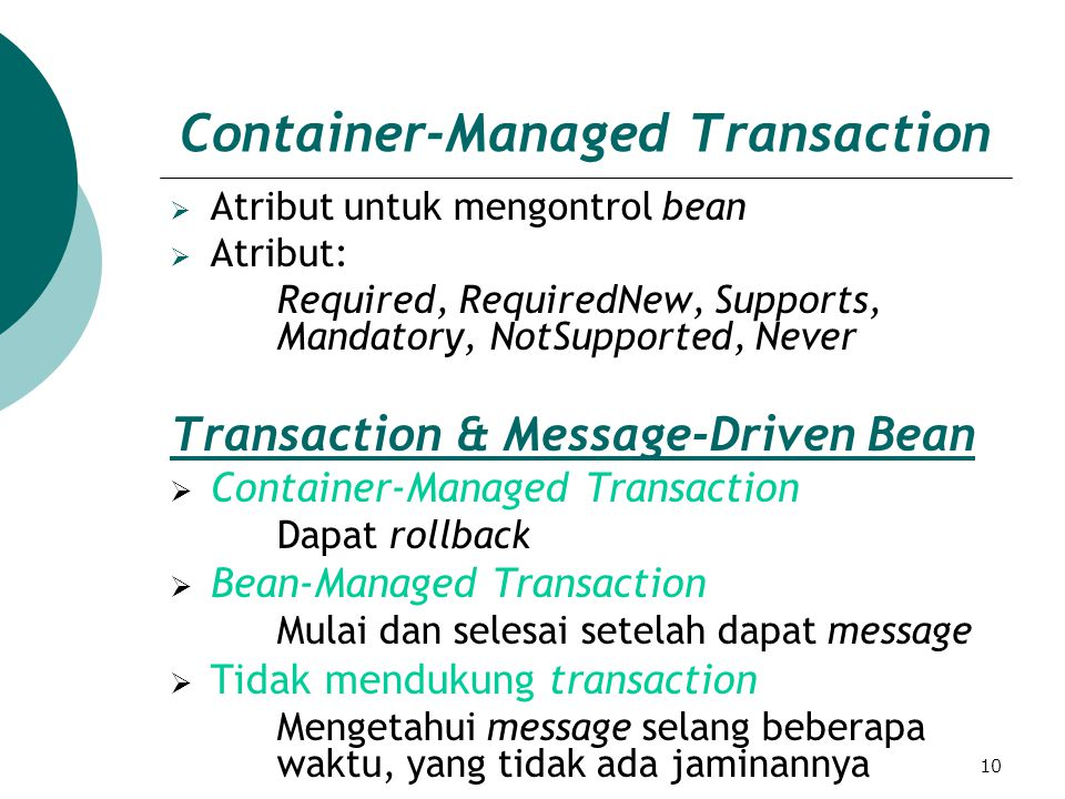 10 Container-Managed Transaction  Atribut untuk mengontrol bean  Atribut: Required, RequiredNew, Supports, Mandatory, NotSupported, Never Transaction & Message-Driven Bean  Container-Managed Transaction Dapat rollback  Bean-Managed Transaction Mulai dan selesai setelah dapat message  Tidak mendukung transaction Mengetahui message selang beberapa waktu, yang tidak ada jaminannya
