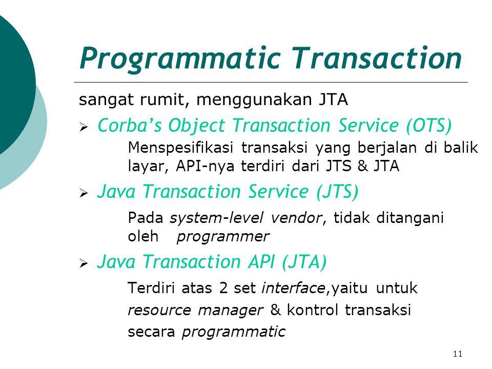 11 Programmatic Transaction sangat rumit, menggunakan JTA  Corba's Object Transaction Service (OTS) Menspesifikasi transaksi yang berjalan di balik layar, API-nya terdiri dari JTS & JTA  Java Transaction Service (JTS) Pada system-level vendor, tidak ditangani oleh programmer  Java Transaction API (JTA) Terdiri atas 2 set interface,yaitu untuk resource manager & kontrol transaksi secara programmatic