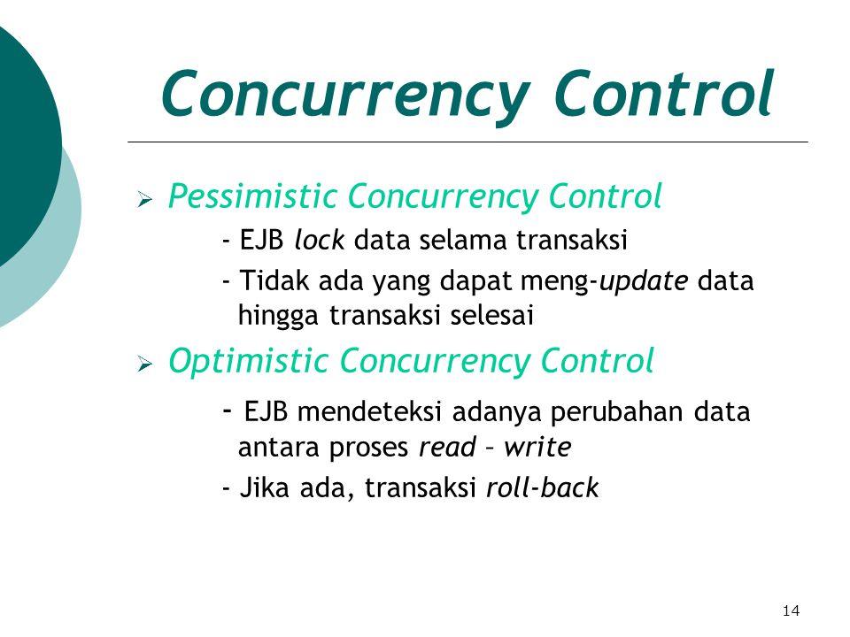 14 Concurrency Control  Pessimistic Concurrency Control - EJB lock data selama transaksi - Tidak ada yang dapat meng-update data hingga transaksi selesai  Optimistic Concurrency Control - EJB mendeteksi adanya perubahan data antara proses read – write - Jika ada, transaksi roll-back