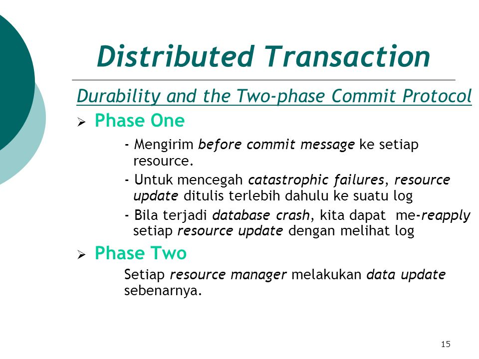 15 Distributed Transaction Durability and the Two-phase Commit Protocol  Phase One - Mengirim before commit message ke setiap resource. - Untuk mence