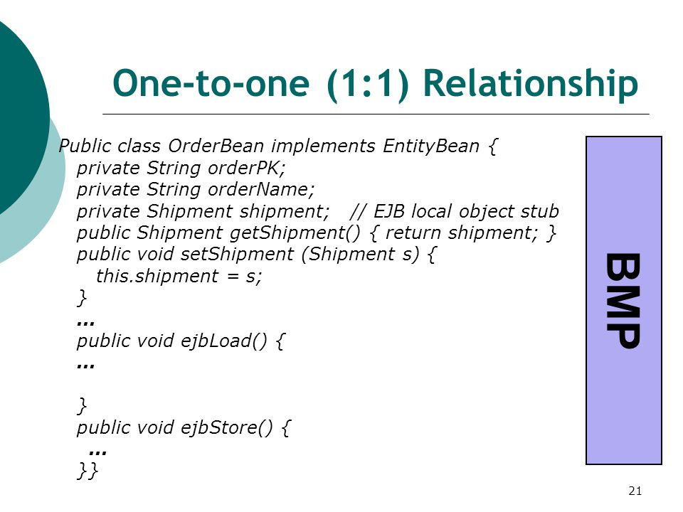 21 One-to-one (1:1) Relationship Public class OrderBean implements EntityBean { private String orderPK; private String orderName; private Shipment shi