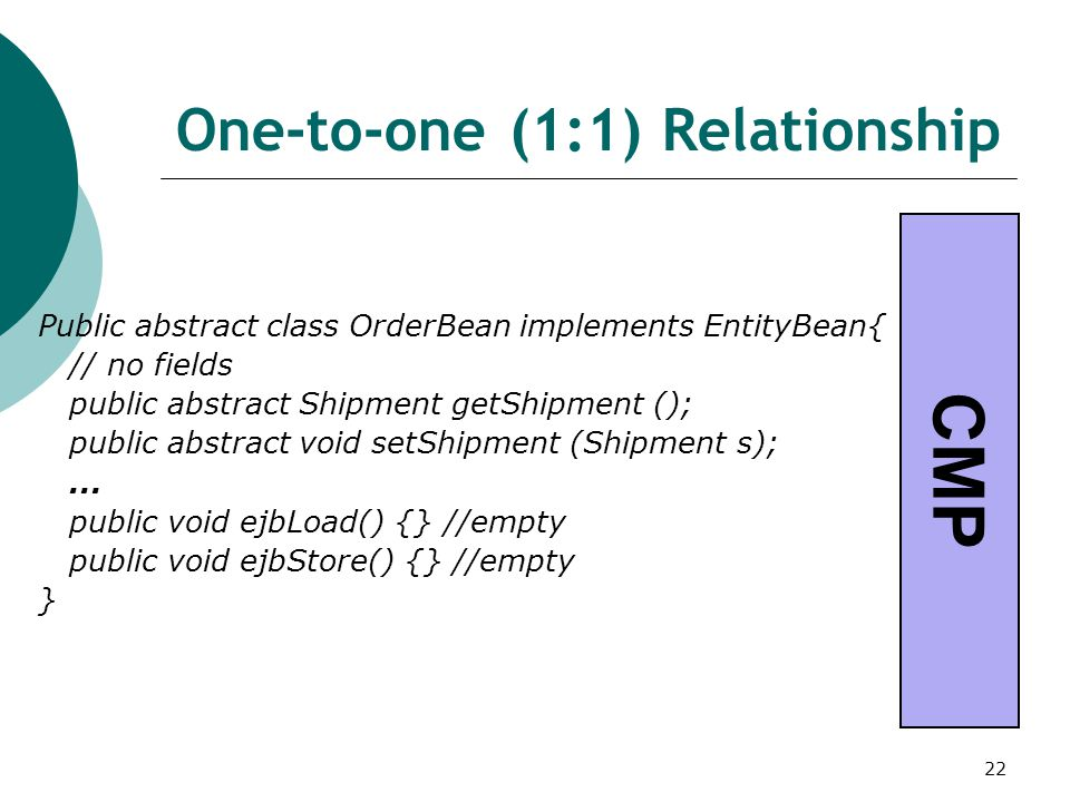 22 One-to-one (1:1) Relationship Public abstract class OrderBean implements EntityBean{ // no fields public abstract Shipment getShipment (); public abstract void setShipment (Shipment s);...