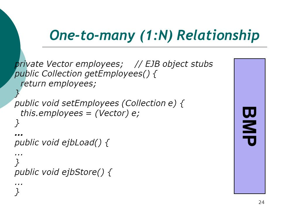 24 One-to-many (1:N) Relationship private Vector employees; // EJB object stubs public Collection getEmployees() { return employees; } public void setEmployees (Collection e) { this.employees = (Vector) e; }...