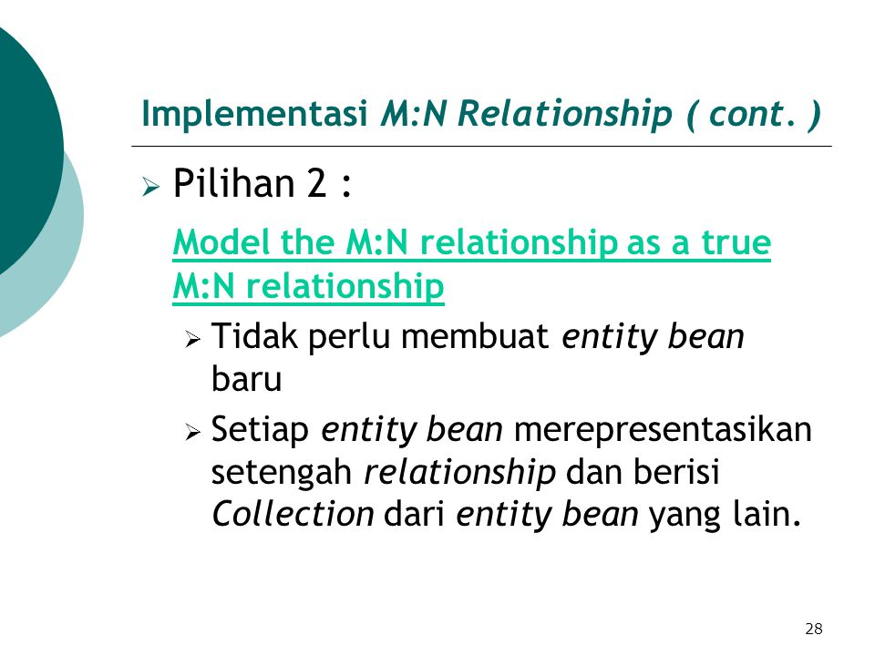28 Implementasi M:N Relationship ( cont. )  Pilihan 2 : Model the M:N relationship as a true M:N relationship  Tidak perlu membuat entity bean baru