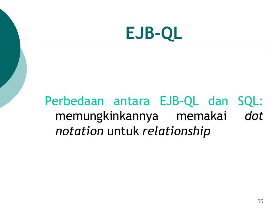 35 EJB-QL Perbedaan antara EJB-QL dan SQL: memungkinkannya memakai dot notation untuk relationship