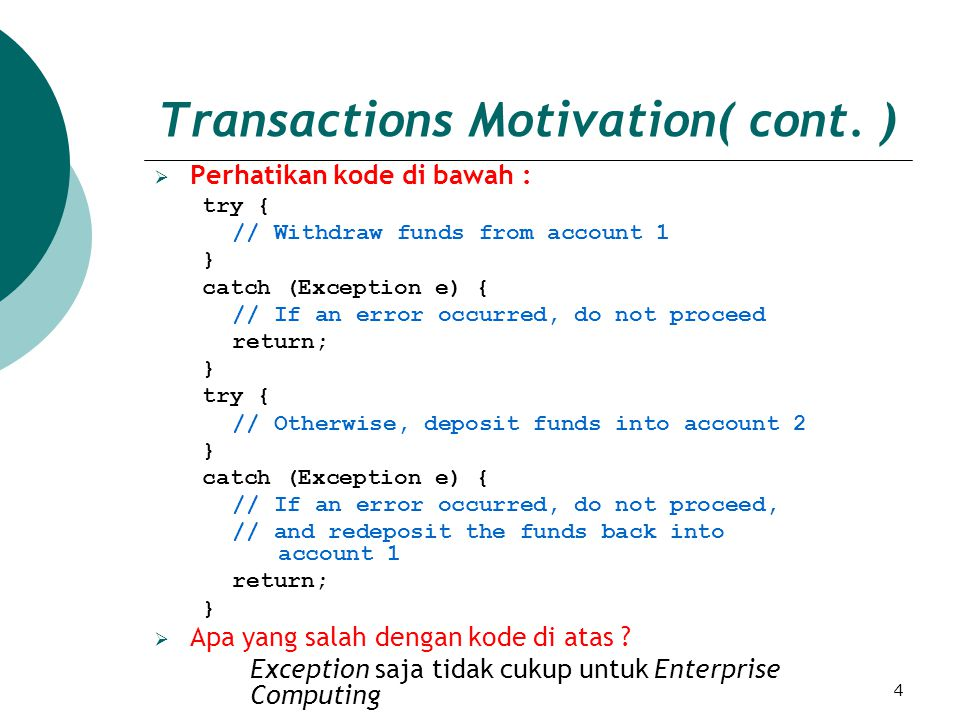 4 Transactions Motivation( cont. ) PPerhatikan kode di bawah : try { // Withdraw funds from account 1 } catch (Exception e) { // If an error occurre