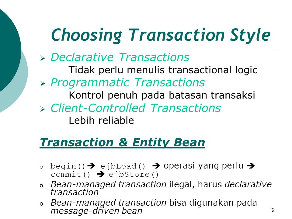 9 Choosing Transaction Style  Declarative Transactions Tidak perlu menulis transactional logic  Programmatic Transactions Kontrol penuh pada batasan transaksi  Client-Controlled Transactions Lebih reliable Transaction & Entity Bean o begin()  ejbLoad()  operasi yang perlu  commit()  ejbStore() o Bean-managed transaction ilegal, harus declarative transaction o Bean-managed transaction bisa digunakan pada message-driven bean