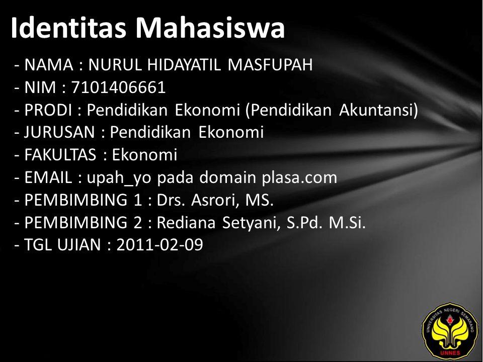 Identitas Mahasiswa - NAMA : NURUL HIDAYATIL MASFUPAH - NIM : 7101406661 - PRODI : Pendidikan Ekonomi (Pendidikan Akuntansi) - JURUSAN : Pendidikan Ekonomi - FAKULTAS : Ekonomi - EMAIL : upah_yo pada domain plasa.com - PEMBIMBING 1 : Drs.