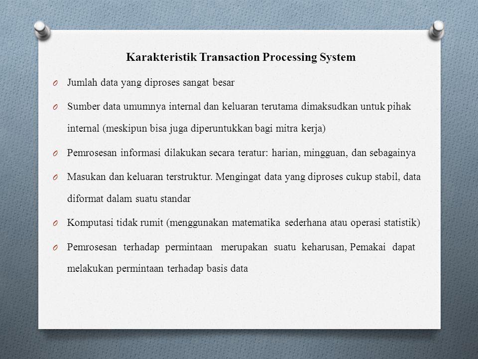Karakteristik Transaction Processing System O Jumlah data yang diproses sangat besar O Sumber data umumnya internal dan keluaran terutama dimaksudkan