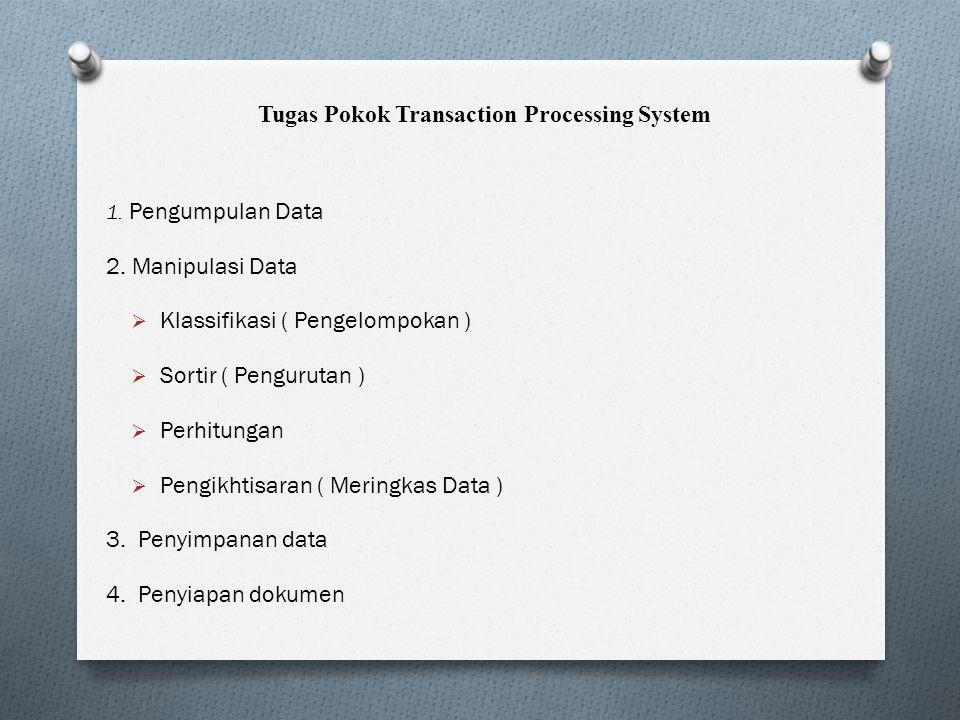 Tugas Pokok Transaction Processing System 1. Pengumpulan Data 2. Manipulasi Data  Klassifikasi ( Pengelompokan )  Sortir ( Pengurutan )  Perhitunga