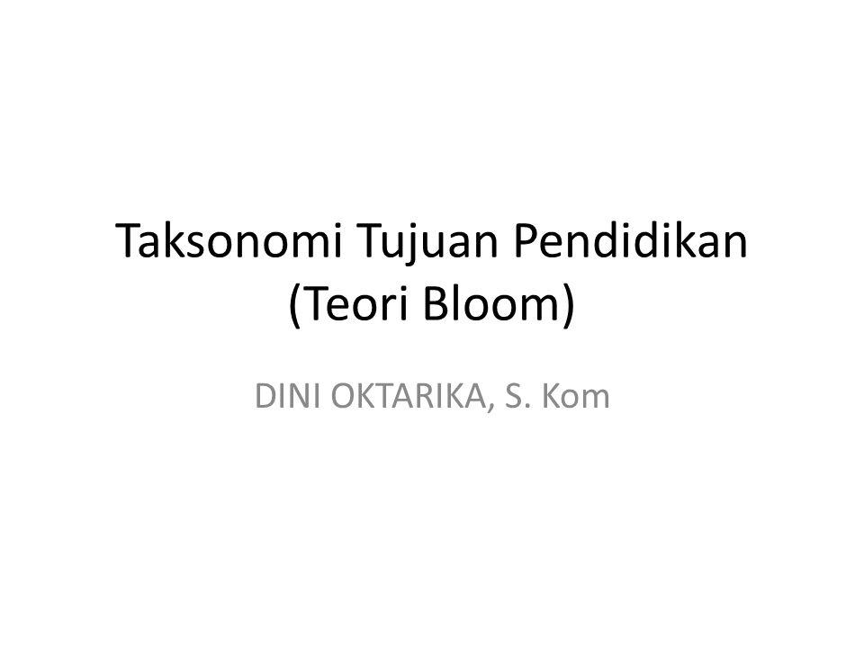 Taksonomi Tujuan Pendidikan (Teori Bloom) DINI OKTARIKA, S. Kom