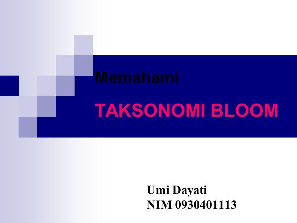 Memahami TAKSONOMI BLOOM Umi Dayati NIM 0930401113