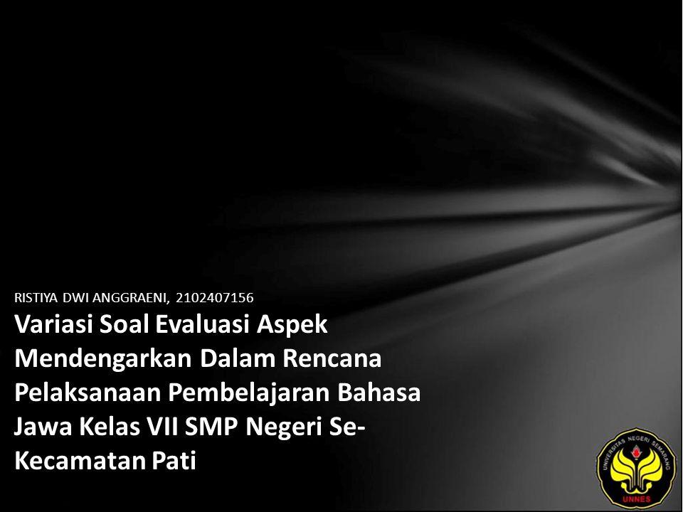 Identitas Mahasiswa - NAMA : RISTIYA DWI ANGGRAENI - NIM : 2102407156 - PRODI : Pendidikan Bahasa, Sastra Indonesia, dan Daerah (Pendidikan Bahasa dan Sastra Jawa) - JURUSAN : Bahasa & Sastra Indonesia - FAKULTAS : Bahasa dan Seni - EMAIL : Ryzty_imoetz pada domain yahoo.co.id - PEMBIMBING 1 : Dra.
