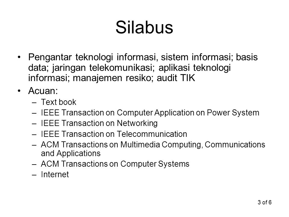 3 of 6 Silabus Pengantar teknologi informasi, sistem informasi; basis data; jaringan telekomunikasi; aplikasi teknologi informasi; manajemen resiko; audit TIK Acuan: –Text book –IEEE Transaction on Computer Application on Power System –IEEE Transaction on Networking –IEEE Transaction on Telecommunication –ACM Transactions on Multimedia Computing, Communications and Applications –ACM Transactions on Computer Systems –Internet