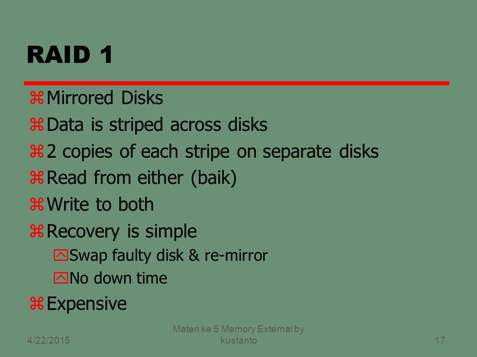 16 RAID 0 zNo redundancy zData striped across(bergaris di) all disks zBergaris bulat (Round Robin striping) zMeningkatkan kecepatan (Increase speed) yMultiple data requests probably not on same disk yDisks seek in parallel yA set of data is likely to be striped across multiple disks 4/22/2015 Materi ke 5 Memory External by kustanto