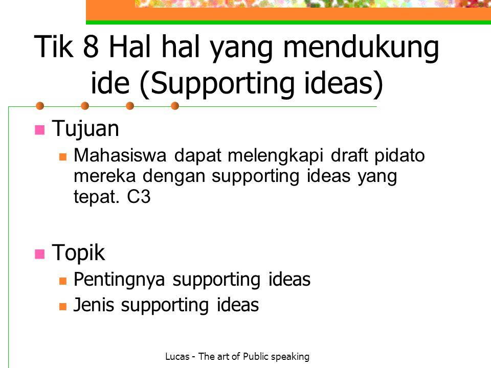 Lucas - The art of Public speaking Tik 8 Hal hal yang mendukung ide (Supporting ideas) Tujuan Mahasiswa dapat melengkapi draft pidato mereka dengan supporting ideas yang tepat.
