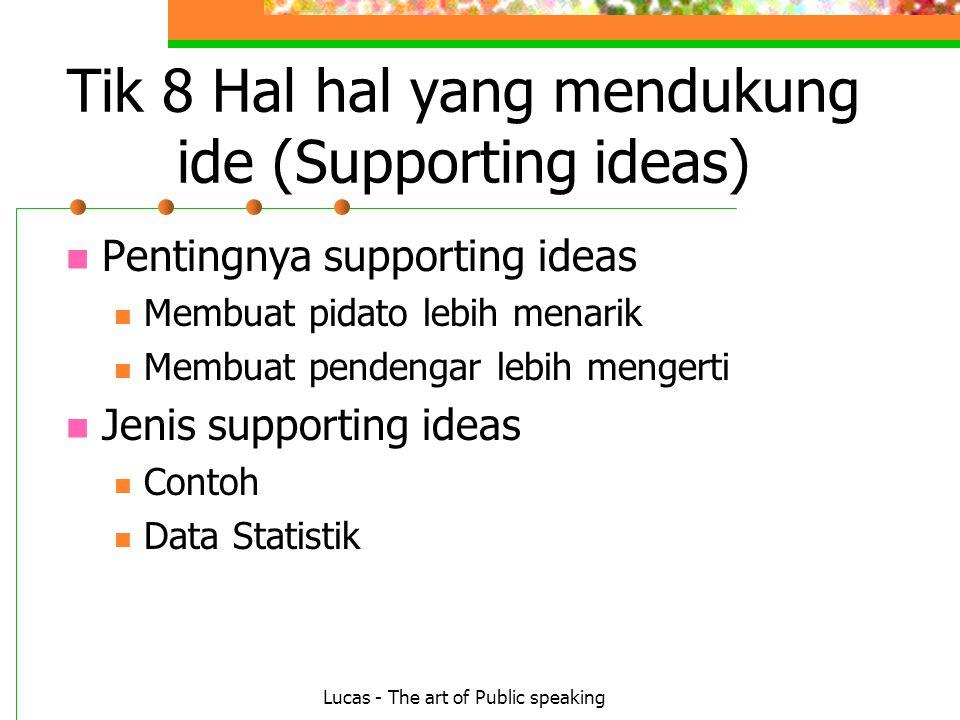 Lucas - The art of Public speaking Tik 8 Hal hal yang mendukung ide (Supporting ideas) Pentingnya supporting ideas Membuat pidato lebih menarik Membuat pendengar lebih mengerti Jenis supporting ideas Contoh Data Statistik