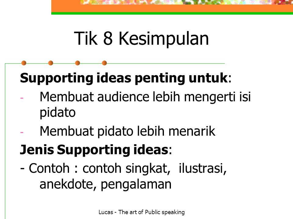 Lucas - The art of Public speaking Tik 8 Kesimpulan Supporting ideas penting untuk: - Membuat audience lebih mengerti isi pidato - Membuat pidato lebih menarik Jenis Supporting ideas: - Contoh : contoh singkat, ilustrasi, anekdote, pengalaman