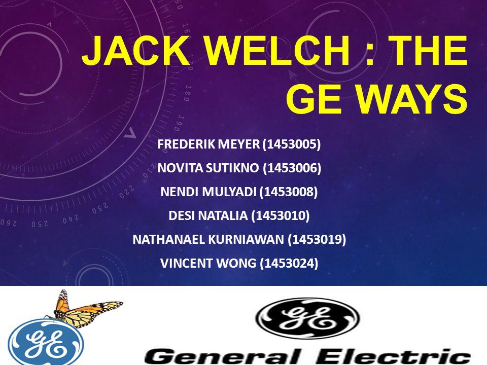 JACK WELCH : THE GE WAYS FREDERIK MEYER (1453005) NOVITA SUTIKNO (1453006) NENDI MULYADI (1453008) DESI NATALIA (1453010) NATHANAEL KURNIAWAN (1453019) VINCENT WONG (1453024)