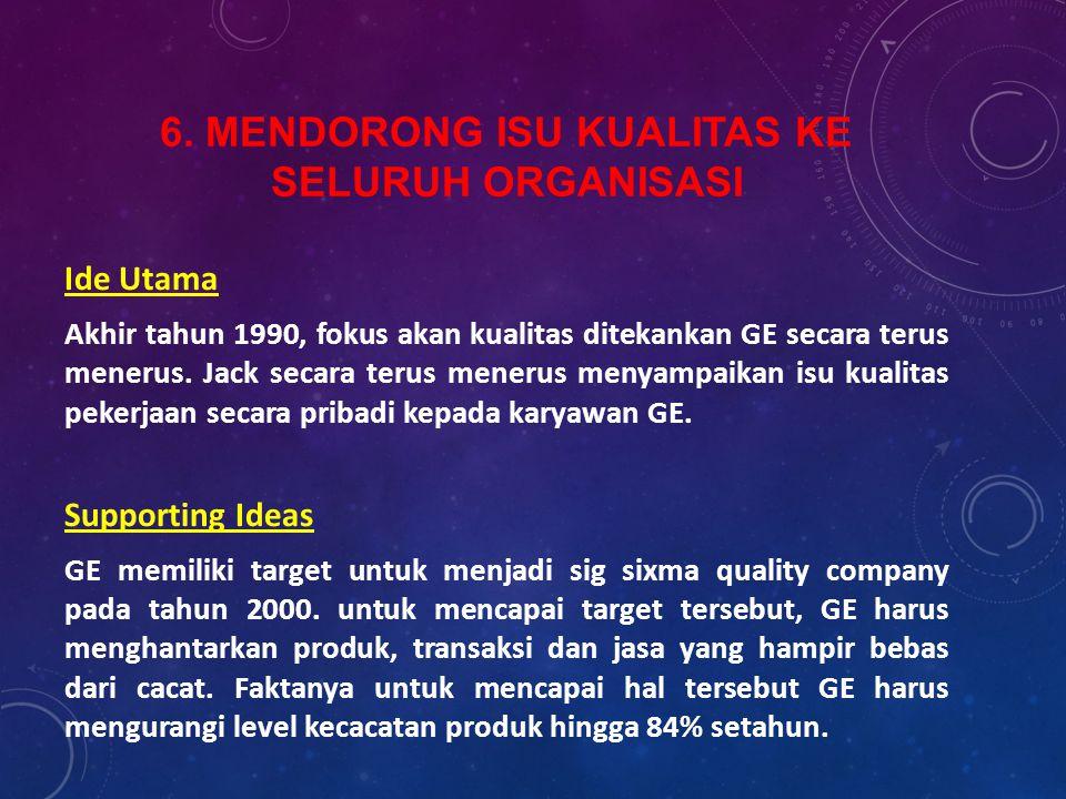 6. MENDORONG ISU KUALITAS KE SELURUH ORGANISASI Ide Utama Akhir tahun 1990, fokus akan kualitas ditekankan GE secara terus menerus. Jack secara terus
