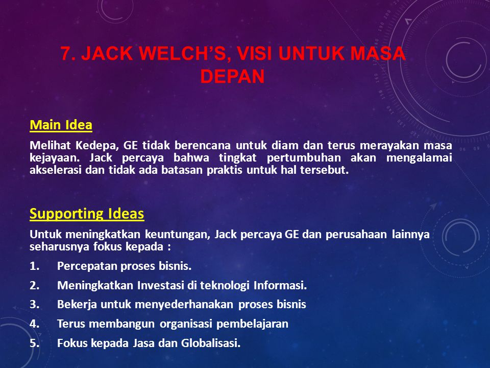 7. JACK WELCH'S, VISI UNTUK MASA DEPAN Main Idea Melihat Kedepa, GE tidak berencana untuk diam dan terus merayakan masa kejayaan. Jack percaya bahwa t