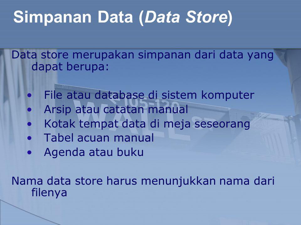Simpanan Data (Data Store) Data store merupakan simpanan dari data yang dapat berupa: File atau database di sistem komputer Arsip atau catatan manual