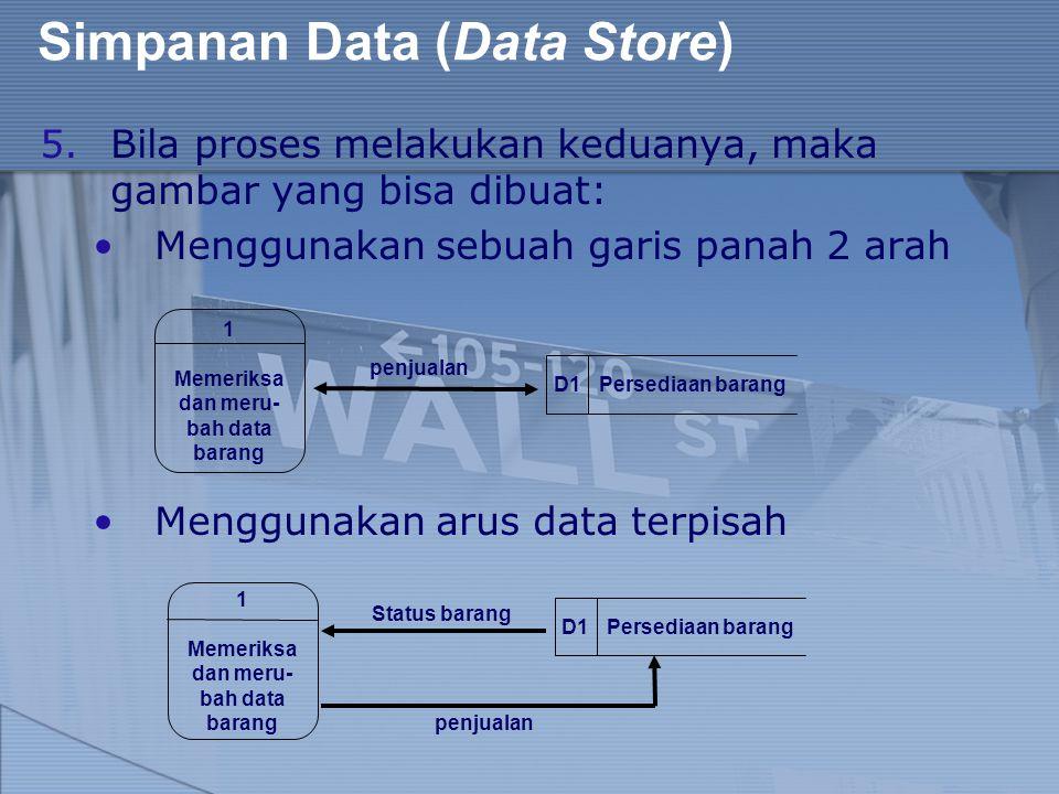 Simpanan Data (Data Store) 5.Bila proses melakukan keduanya, maka gambar yang bisa dibuat: Menggunakan sebuah garis panah 2 arah Menggunakan arus data