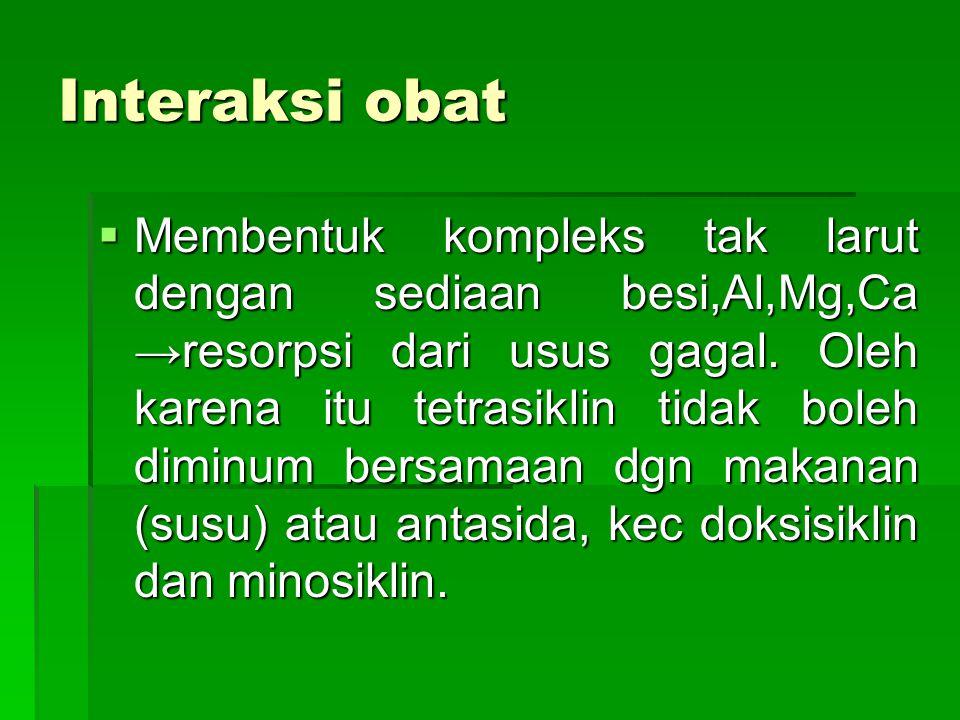 Interaksi obat  Membentuk kompleks tak larut dengan sediaan besi,Al,Mg,Ca →resorpsi dari usus gagal. Oleh karena itu tetrasiklin tidak boleh diminum