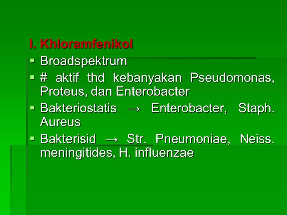 I. Khloramfenikol  Broadspektrum  # aktif thd kebanyakan Pseudomonas, Proteus, dan Enterobacter  Bakteriostatis → Enterobacter, Staph. Aureus  Bak