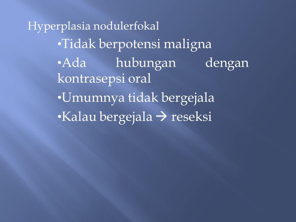 Hyperplasia nodulerfokal Tidak berpotensi maligna Ada hubungan dengan kontrasepsi oral Umumnya tidak bergejala Kalau bergejala  reseksi