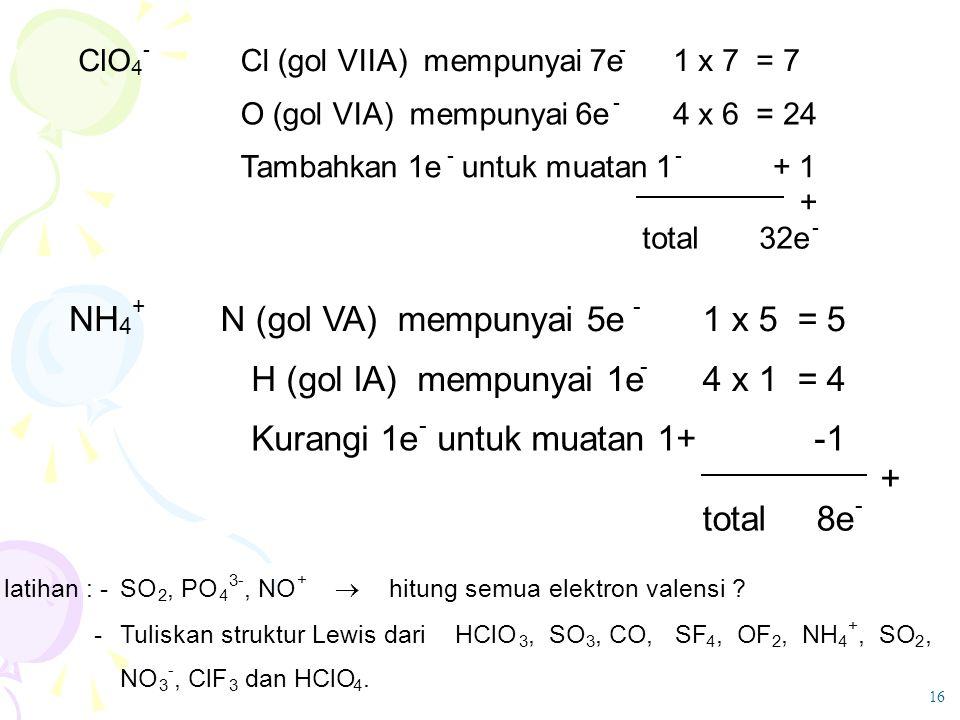 ClO 4 - Cl (gol VIIA) mempunyai 7e - 1 x 7 = 7 O (gol VIA) mempunyai 6e - 4 x 6 = 24 Tambahkan 1e - untuk muatan 1 - + 1 + total 32e - NH 4 + N (gol V