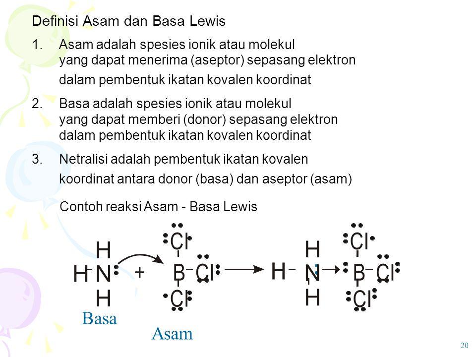 Definisi Asam dan Basa Lewis 1. Asam adalah spesies ionik atau molekul yang dapat menerima (aseptor) sepasang elektron dalam pembentuk ikatan kovalen