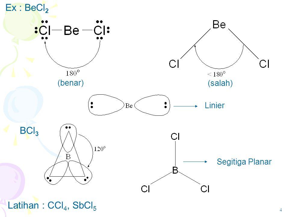 Ex : BeCl 2 (benar) (salah) Linier Segitiga Planar BCl 3 Latihan : CCl 4, SbCl 5 4