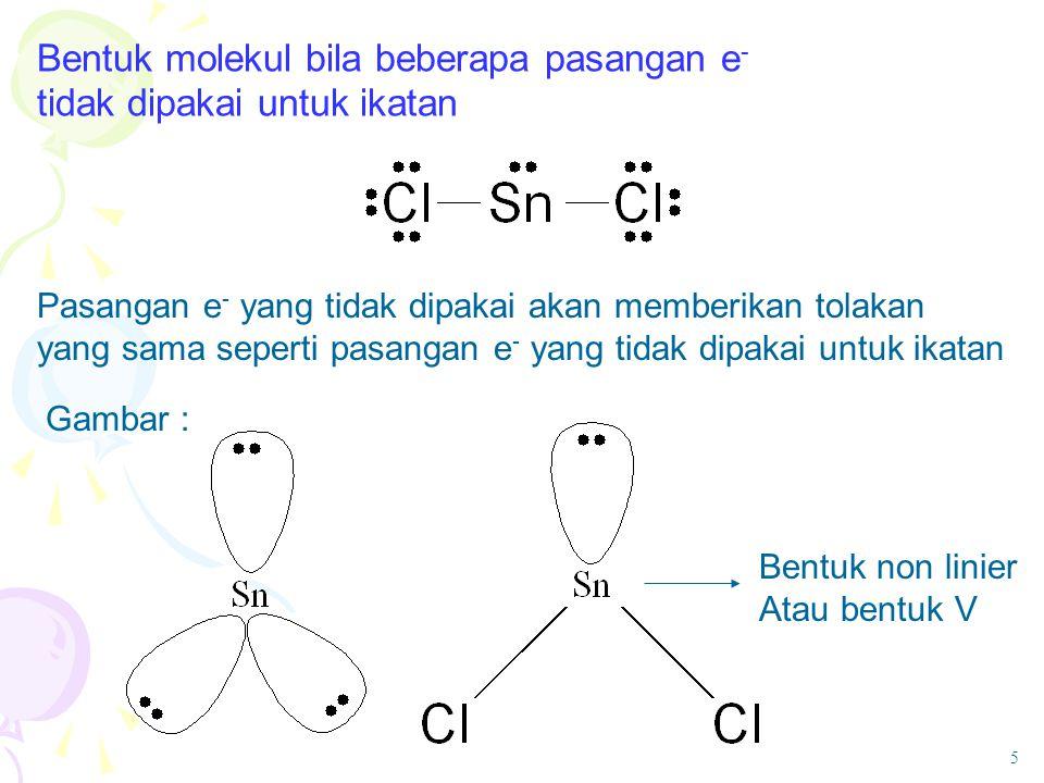 Bentuk molekul bila beberapa pasangan e - tidak dipakai untuk ikatan Pasangan e - yang tidak dipakai akan memberikan tolakan yang sama seperti pasanga