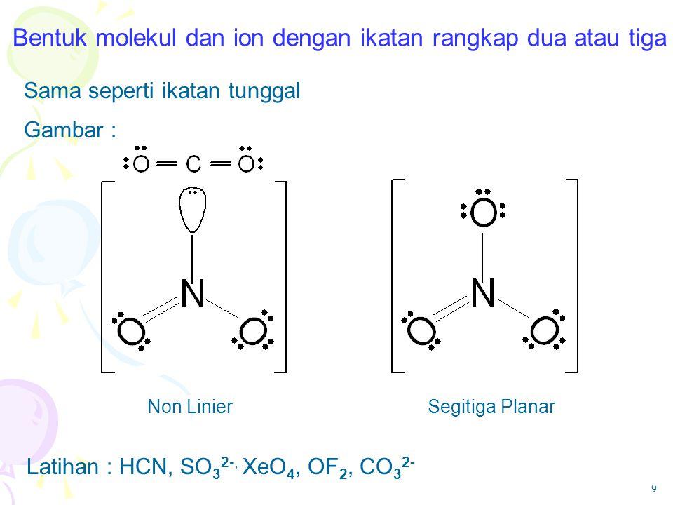 Bentuk molekul dan ion dengan ikatan rangkap dua atau tiga Sama seperti ikatan tunggal Gambar : Latihan : HCN, SO 3 2-, XeO 4, OF 2, CO 3 2- Segitiga