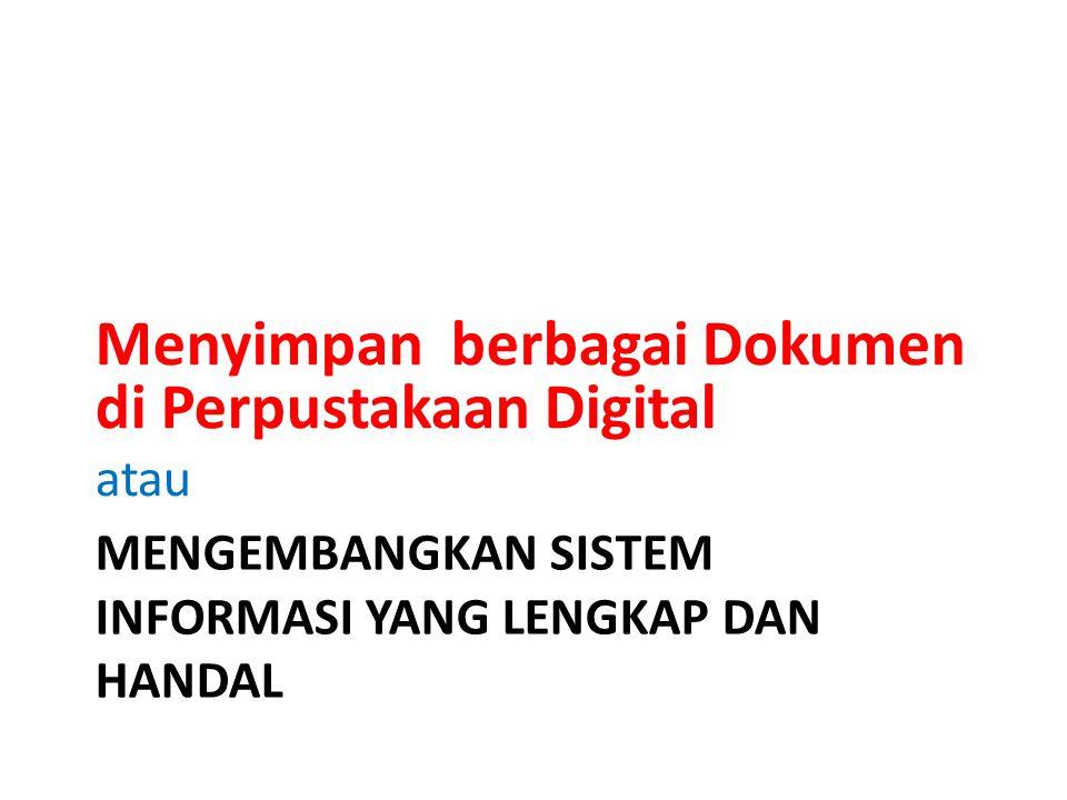 MENGEMBANGKAN SISTEM INFORMASI YANG LENGKAP DAN HANDAL Menyimpan berbagai Dokumen di Perpustakaan Digital atau