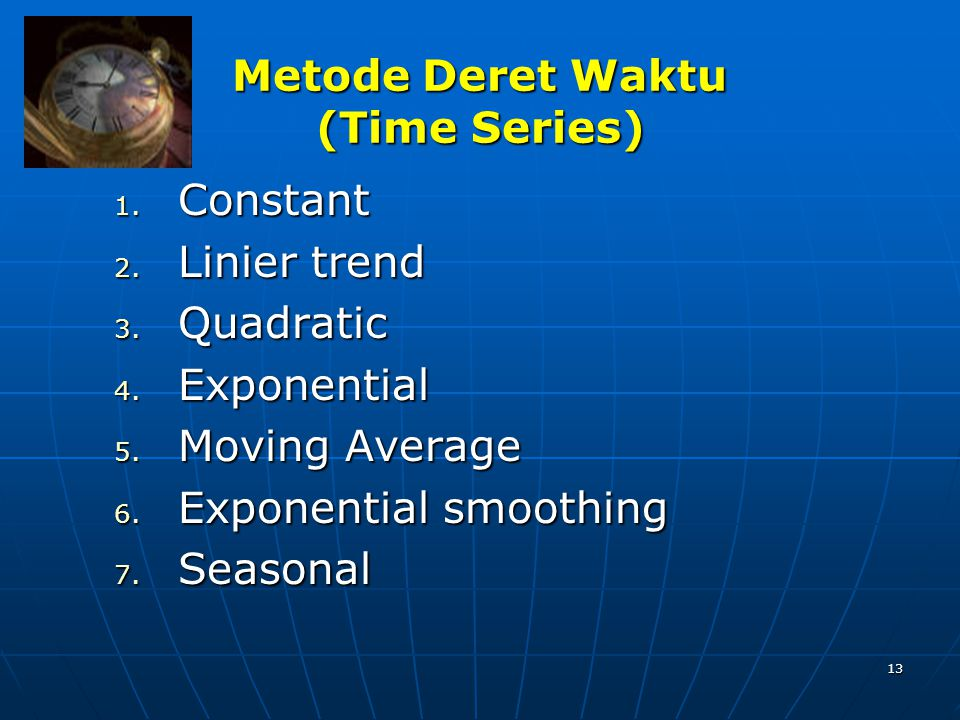 13 Metode Deret Waktu (Time Series) 1. Constant 2. Linier trend 3. Quadratic 4. Exponential 5. Moving Average 6. Exponential smoothing 7. Seasonal
