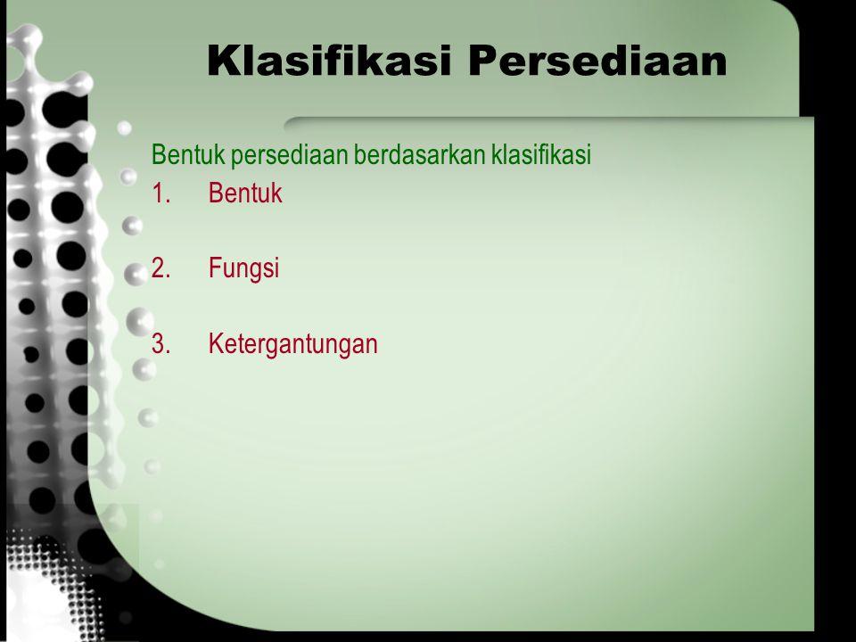 Klasifikasi Persediaan Bentuk persediaan berdasarkan klasifikasi 1.Bentuk 2.Fungsi 3.Ketergantungan