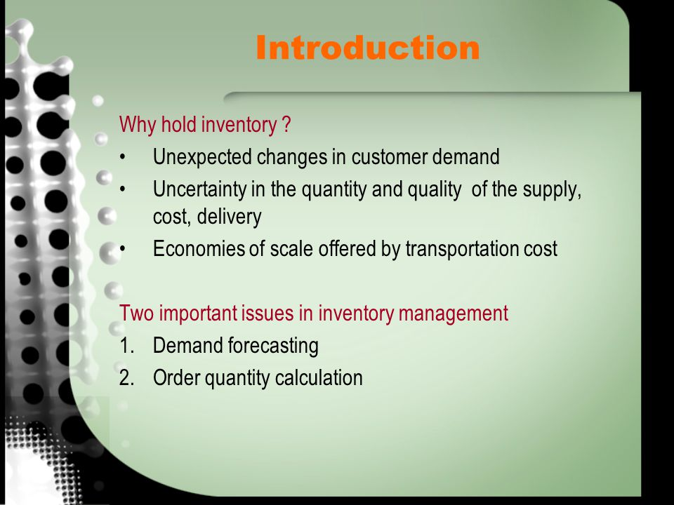 Introduction Why hold inventory ? Unexpected changes in customer demand Uncertainty in the quantity and quality of the supply, cost, delivery Economie