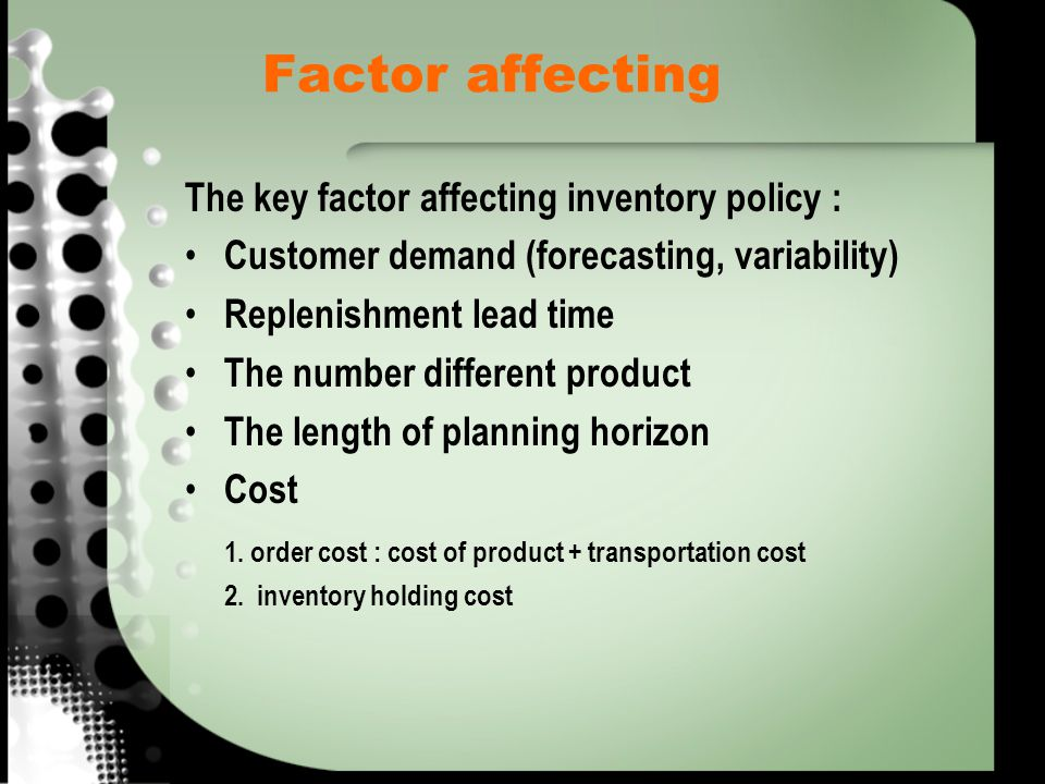 Factor affecting The key factor affecting inventory policy : Customer demand (forecasting, variability) Replenishment lead time The number different p