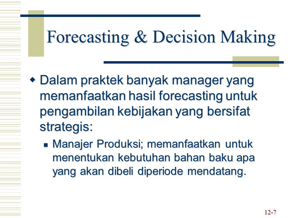 Forecasting & Decision Making  Dalam praktek banyak manager yang memanfaatkan hasil forecasting untuk pengambilan kebijakan yang bersifat strategis: